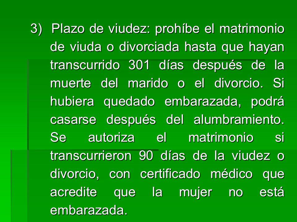 3) Plazo de viudez: prohíbe el matrimonio de viuda o divorciada hasta que hayan transcurrido 301 días después de la muerte del marido o el divorcio.