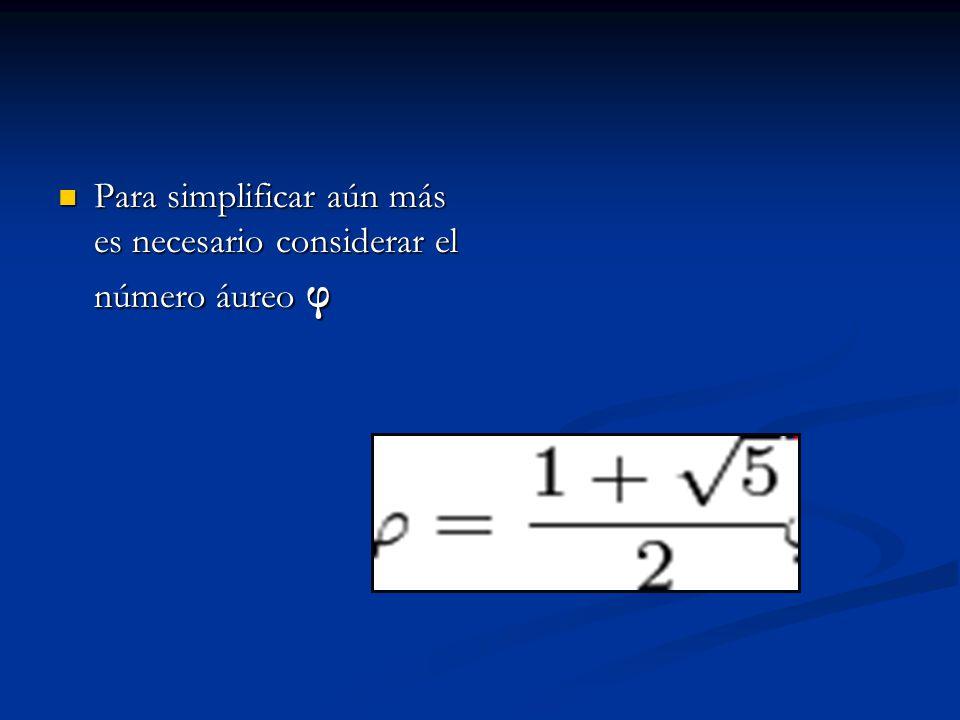 Para simplificar aún más es necesario considerar el número áureo φ