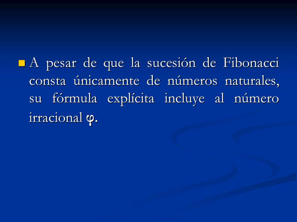 A pesar de que la sucesión de Fibonacci consta únicamente de números naturales, su fórmula explícita incluye al número irracional φ.