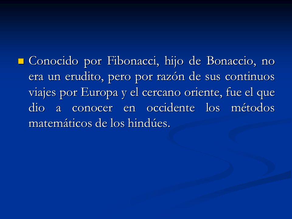 Conocido por Fibonacci, hijo de Bonaccio, no era un erudito, pero por razón de sus continuos viajes por Europa y el cercano oriente, fue el que dio a conocer en occidente los métodos matemáticos de los hindúes.