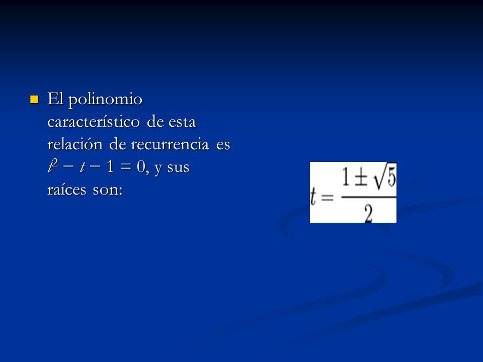 El polinomio característico de esta relación de recurrencia es t2 − t − 1 = 0, y sus raíces son: