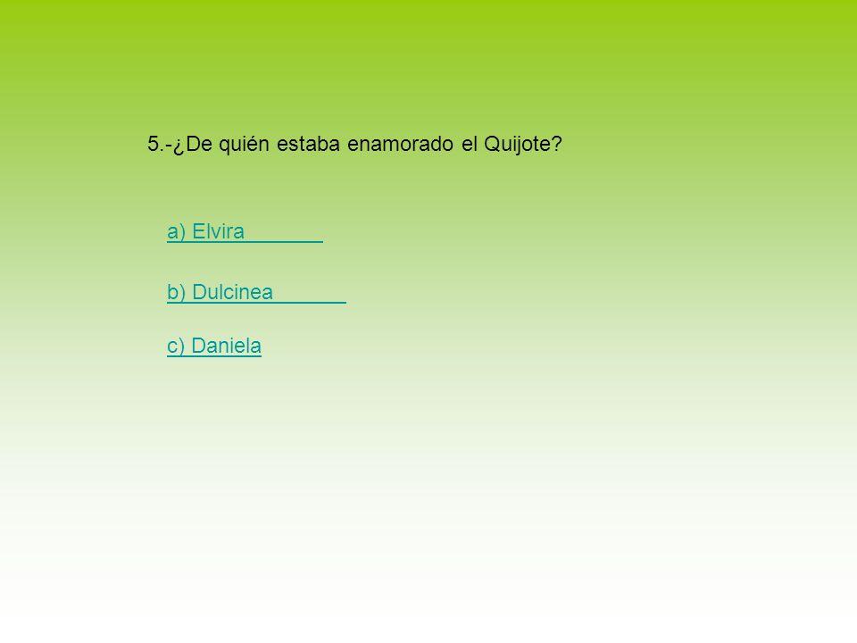 5.-¿De quién estaba enamorado el Quijote
