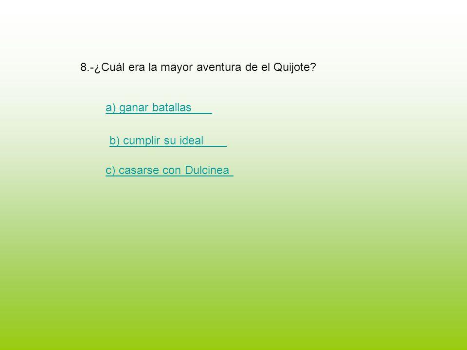 8.-¿Cuál era la mayor aventura de el Quijote