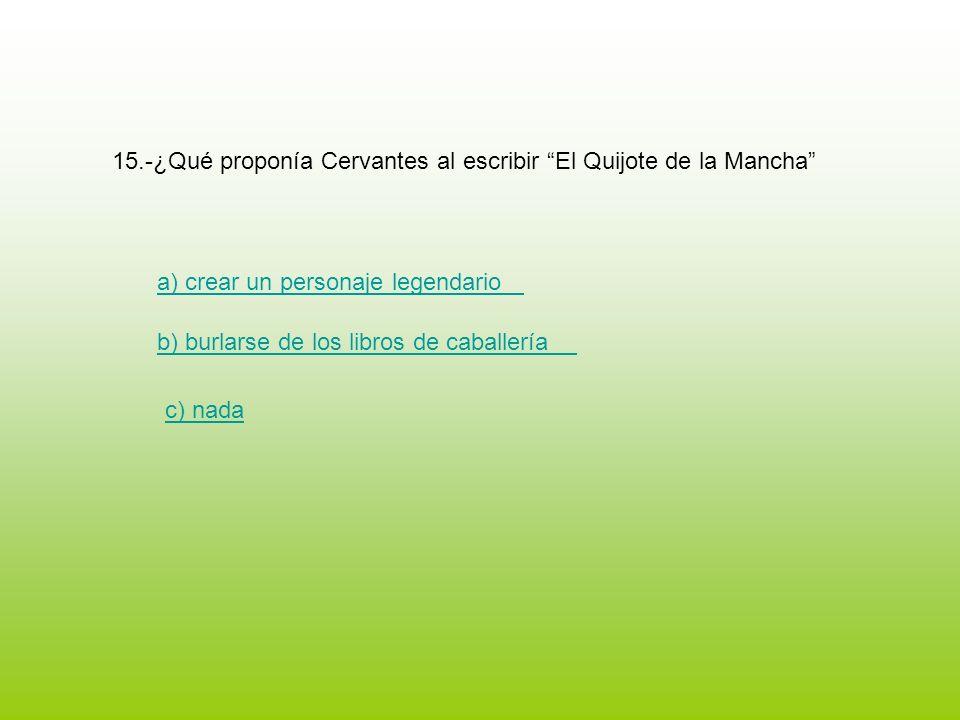 15.-¿Qué proponía Cervantes al escribir El Quijote de la Mancha