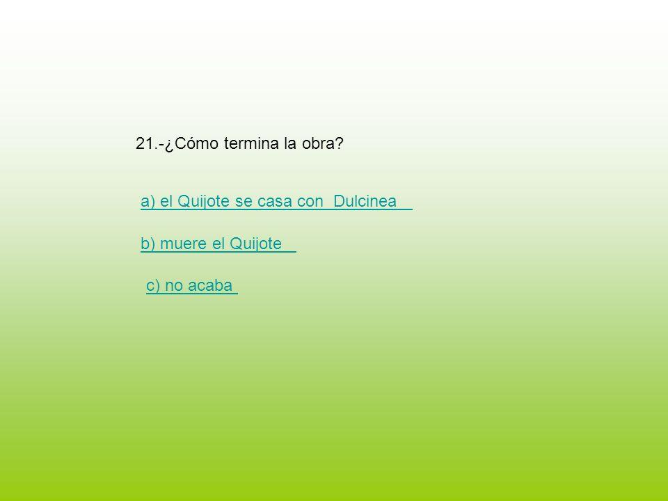 21.-¿Cómo termina la obra a) el Quijote se casa con Dulcinea b) muere el Quijote c) no acaba