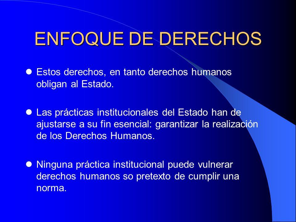 ENFOQUE DE DERECHOS Estos derechos, en tanto derechos humanos obligan al Estado.