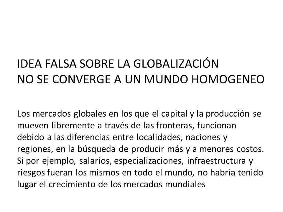 IDEA FALSA SOBRE LA GLOBALIZACIÓN NO SE CONVERGE A UN MUNDO HOMOGENEO Los mercados globales en los que el capital y la producción se mueven libremente a través de las fronteras, funcionan debido a las diferencias entre localidades, naciones y regiones, en la búsqueda de producir más y a menores costos.
