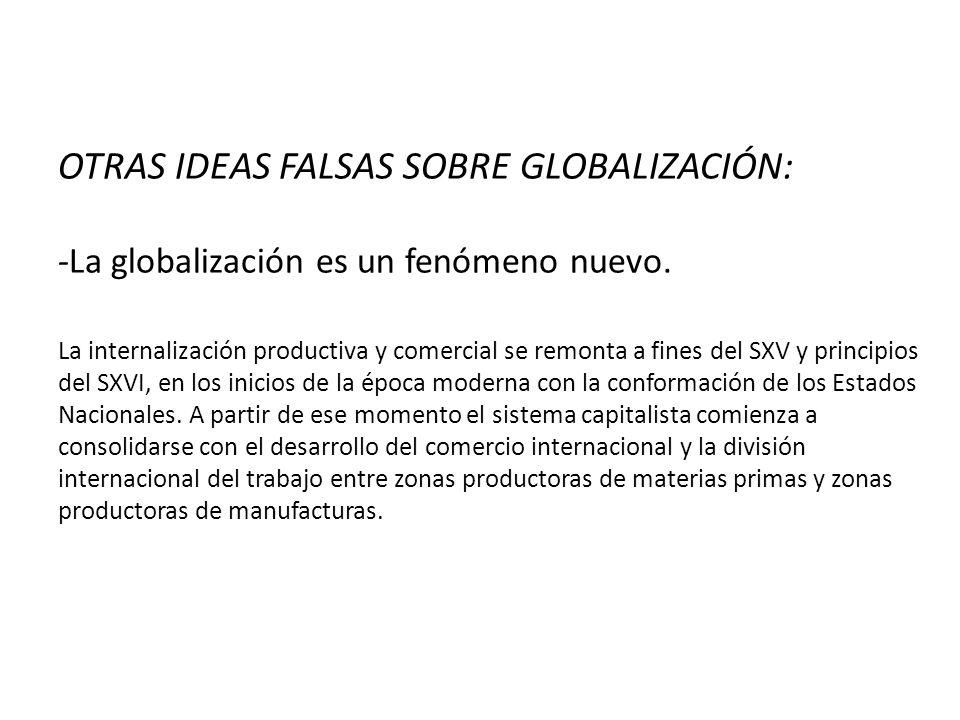 OTRAS IDEAS FALSAS SOBRE GLOBALIZACIÓN: -La globalización es un fenómeno nuevo.