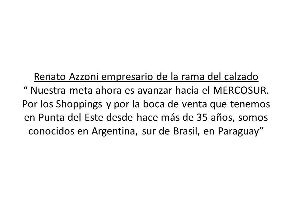 Renato Azzoni empresario de la rama del calzado Nuestra meta ahora es avanzar hacia el MERCOSUR.