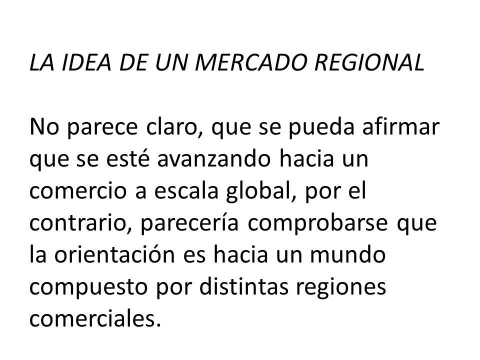 LA IDEA DE UN MERCADO REGIONAL No parece claro, que se pueda afirmar que se esté avanzando hacia un comercio a escala global, por el contrario, parecería comprobarse que la orientación es hacia un mundo compuesto por distintas regiones comerciales.