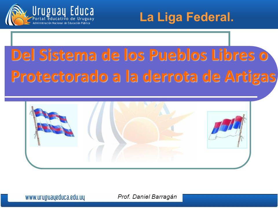 La Liga Federal. Del Sistema de los Pueblos Libres o Protectorado a la derrota de Artigas