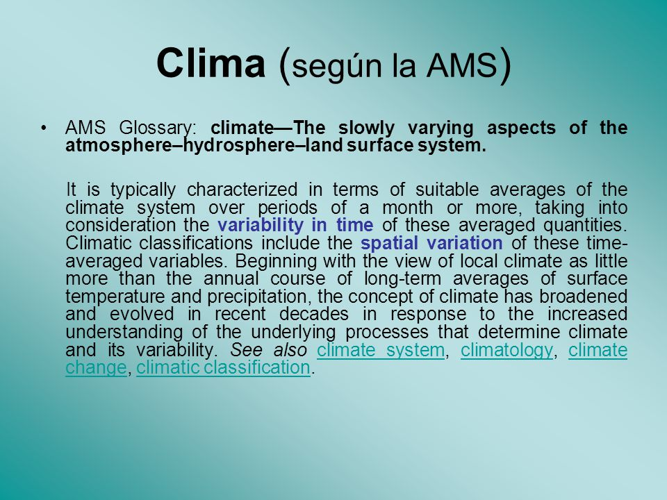 Clima (según la AMS) AMS Glossary: climate—The slowly varying aspects of the atmosphere–hydrosphere–land surface system.