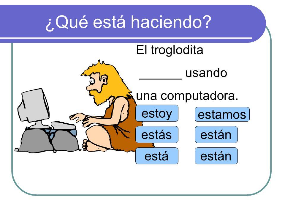 ¿Qué está haciendo El troglodita ______ usando una computadora. estoy