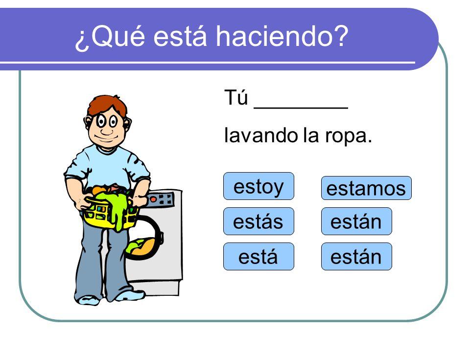 ¿Qué está haciendo Tú ________ lavando la ropa. estoy estamos estás