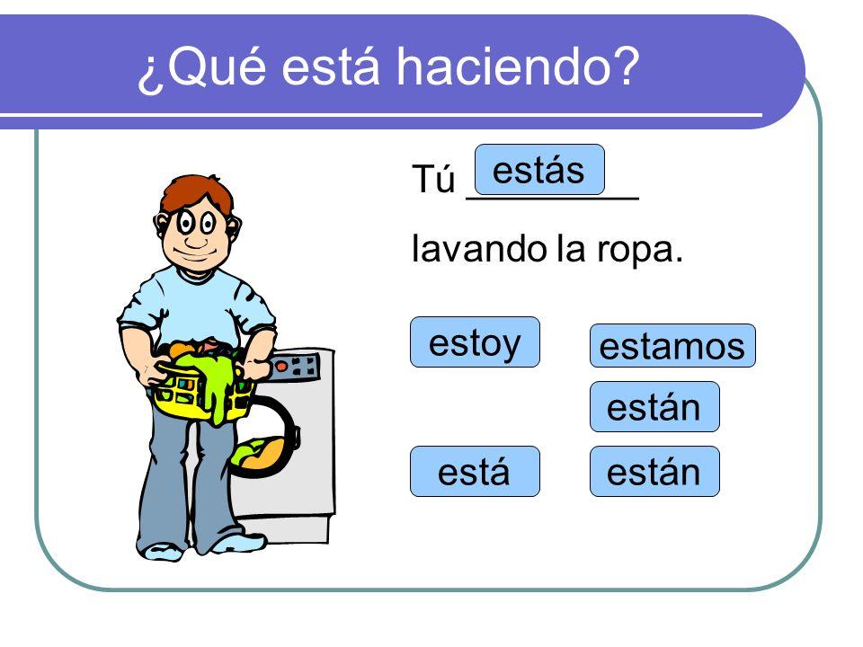 ¿Qué está haciendo estás Tú ________ lavando la ropa. estoy estamos