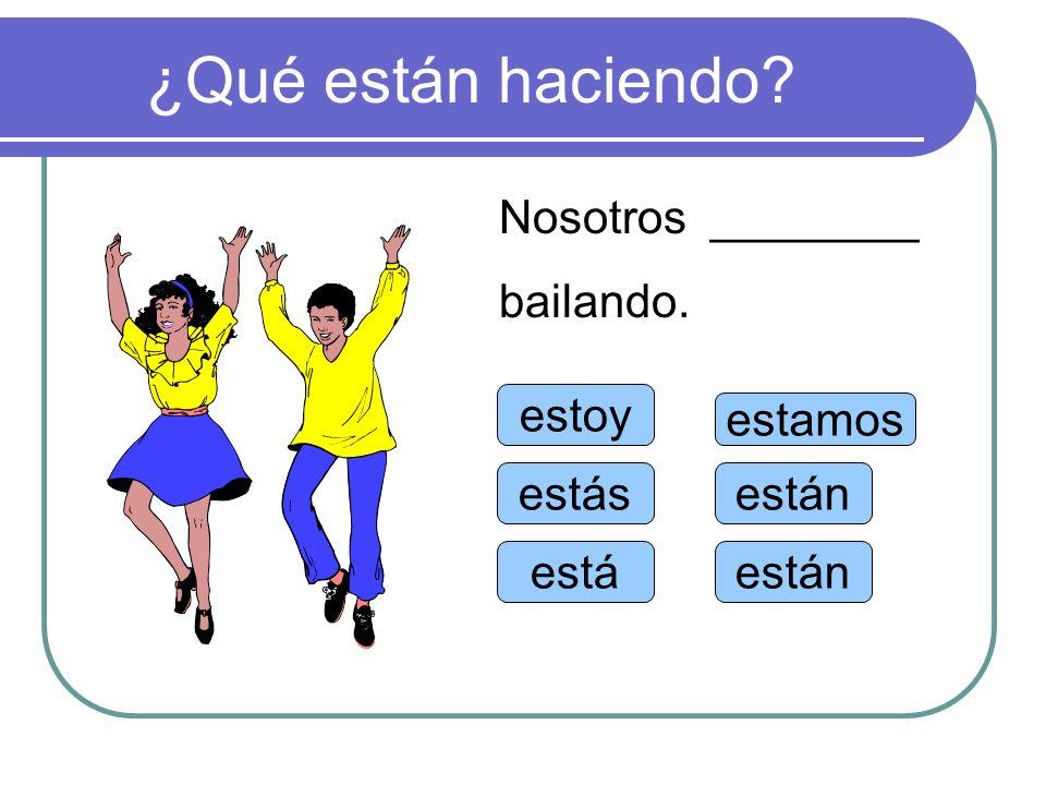 ¿Qué están haciendo Nosotros ________ bailando. estoy estamos estás