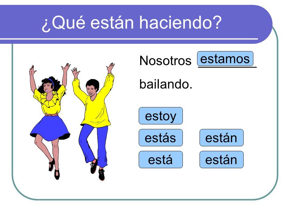 ¿Qué están haciendo Nosotros ________ bailando. estamos estoy estás