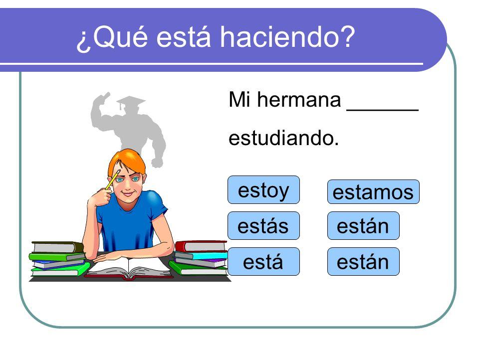 ¿Qué está haciendo Mi hermana ______ estudiando. estoy estamos estás