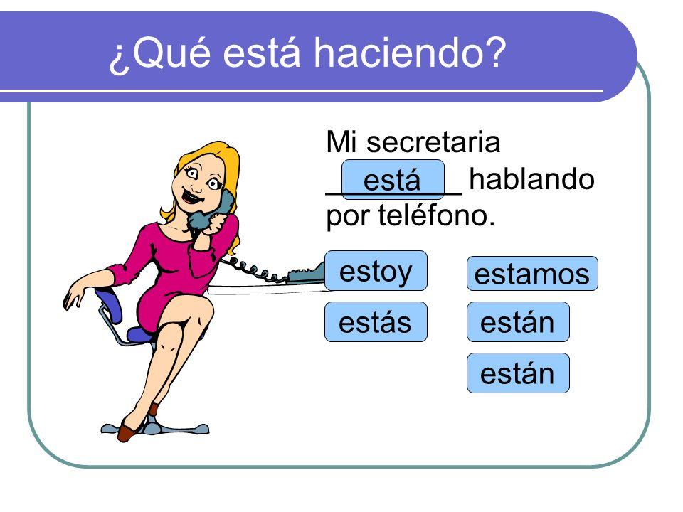 ¿Qué está haciendo Mi secretaria ________ hablando por teléfono. está