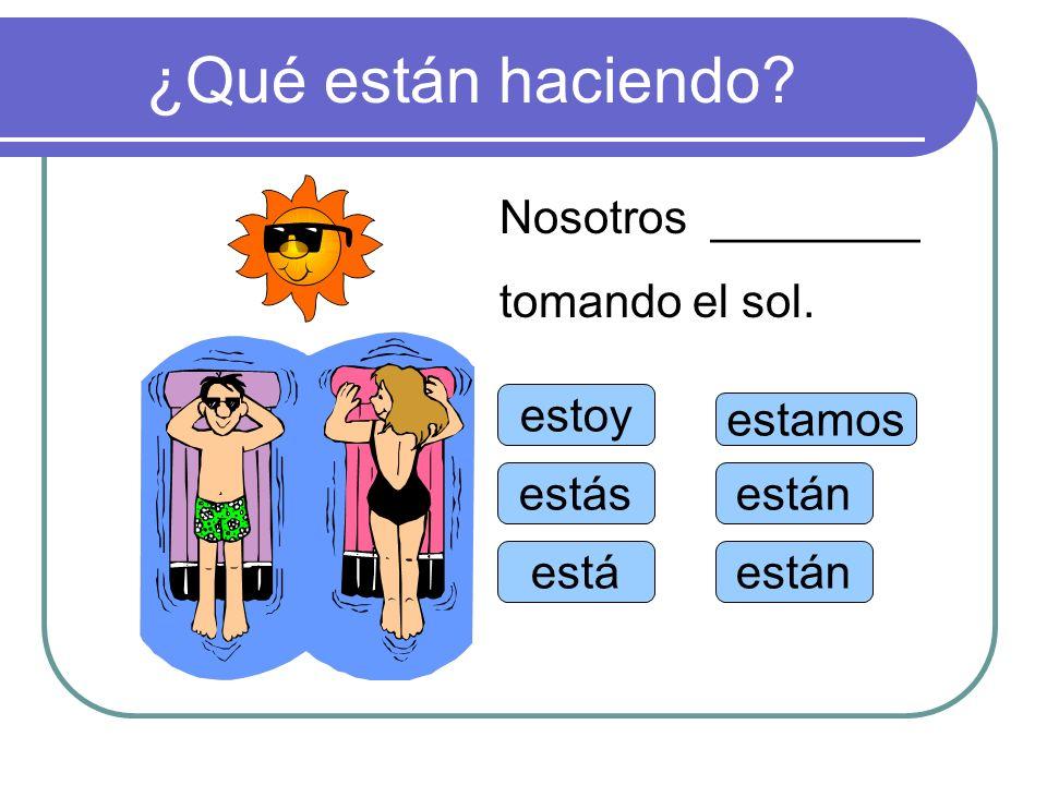¿Qué están haciendo Nosotros ________ tomando el sol. estoy estamos