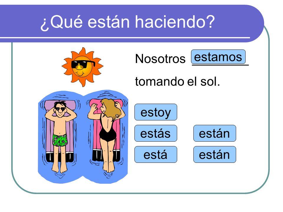 ¿Qué están haciendo Nosotros ________ tomando el sol. estamos estoy