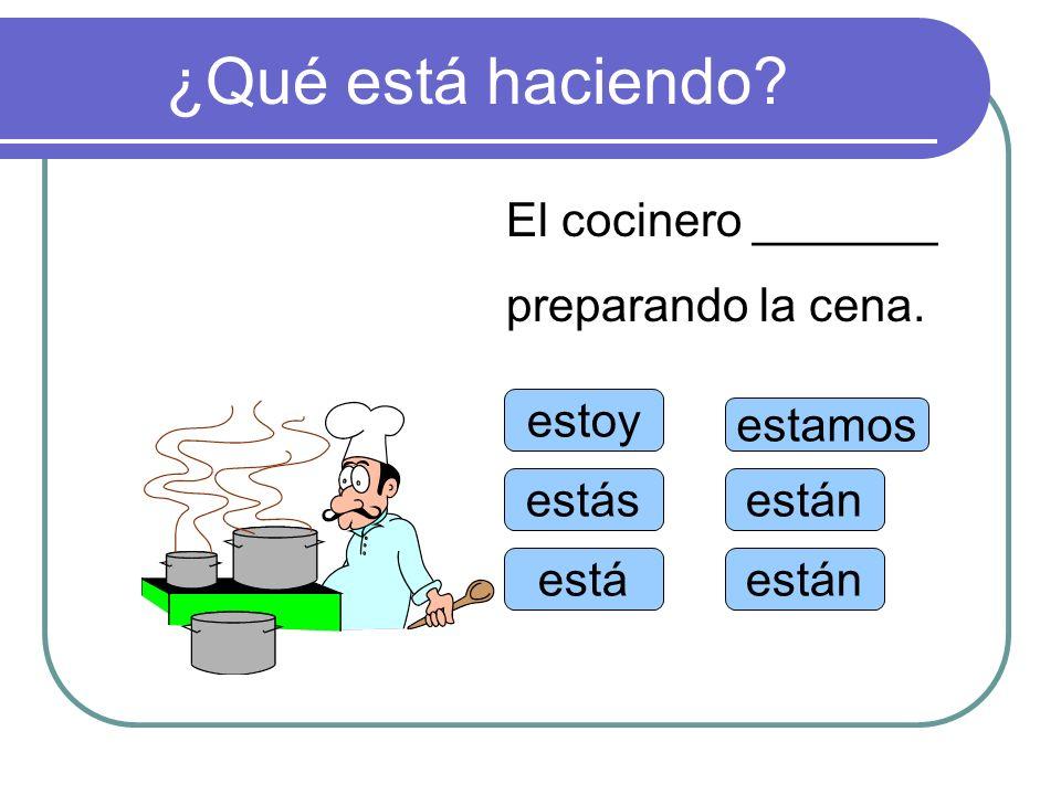 ¿Qué está haciendo El cocinero _______ preparando la cena. estoy