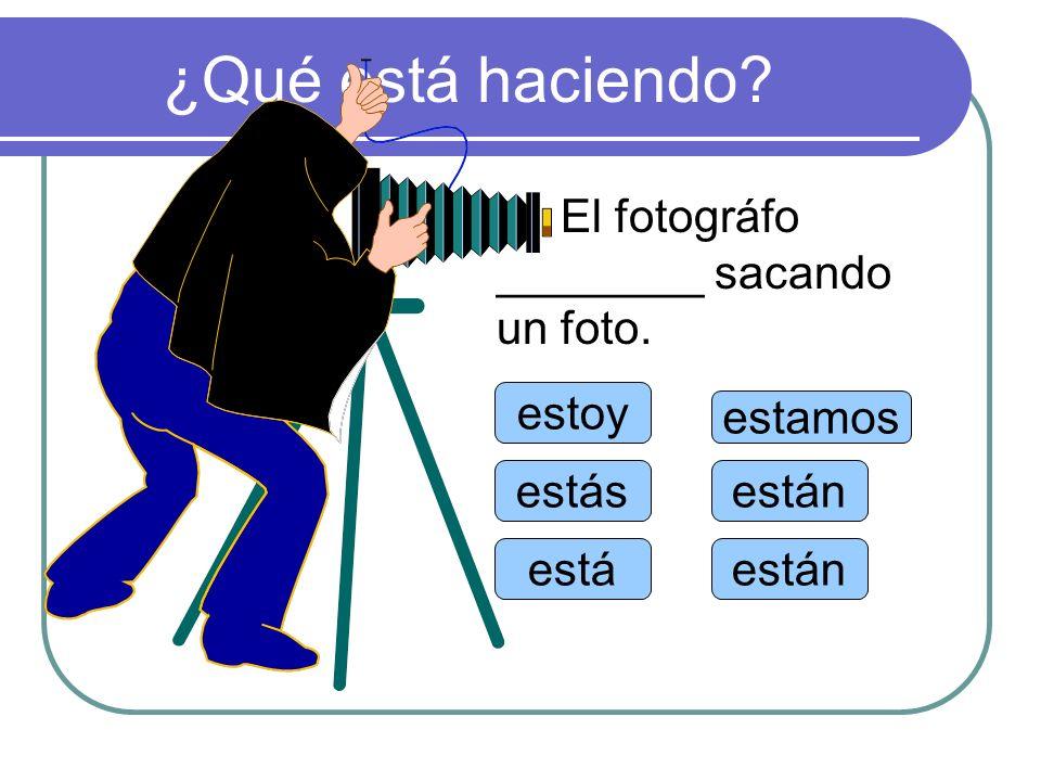¿Qué está haciendo El fotográfo ________ sacando un foto. estoy