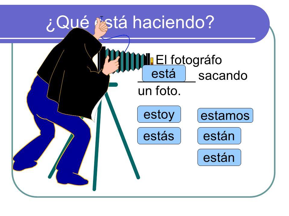 ¿Qué está haciendo El fotográfo ________ sacando un foto. está estoy