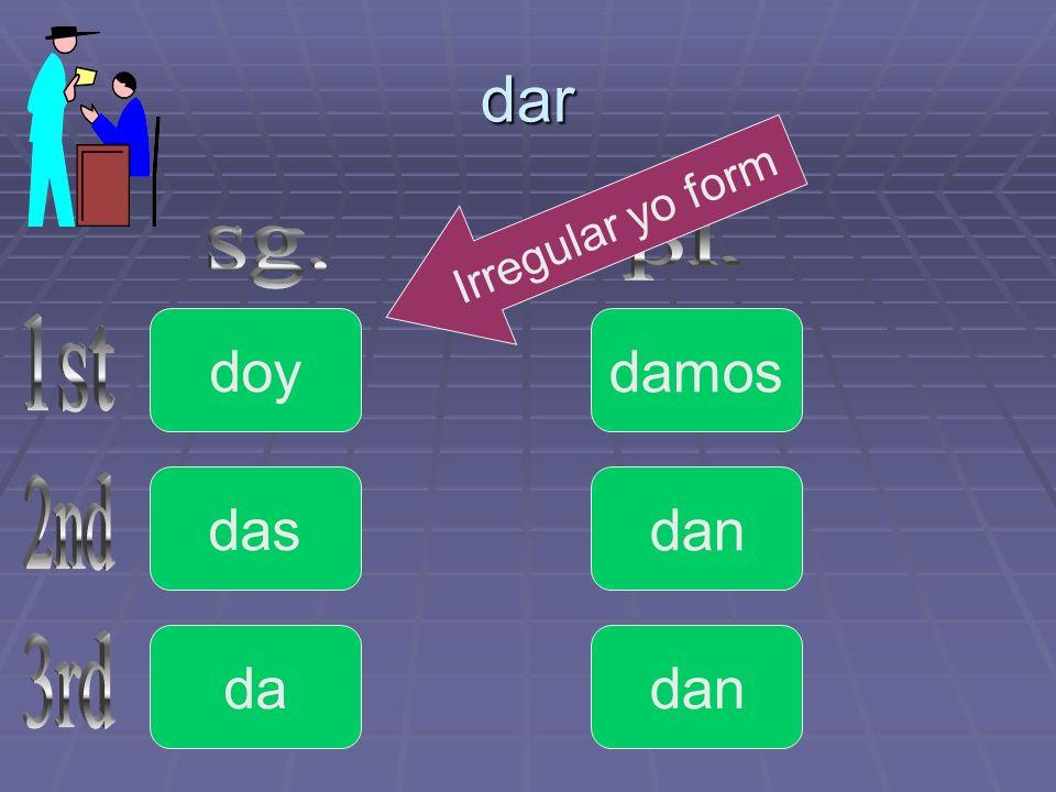 dar Irregular yo form pl. sg. doy damos 1st das dan 2nd da dan 3rd