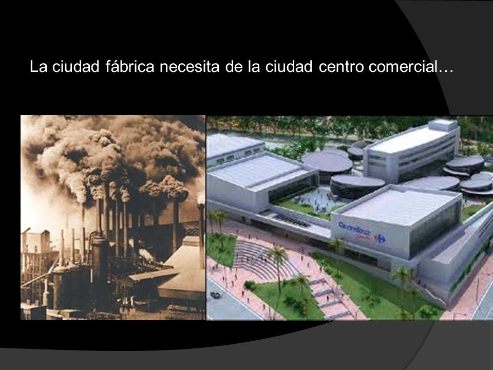 La ciudad fábrica necesita de la ciudad centro comercial…