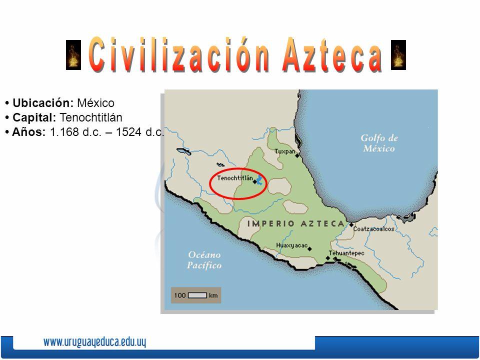 Civilización Azteca • Ubicación: México • Capital: Tenochtitlán • Años: 1.168 d.c. – 1524 d.c.
