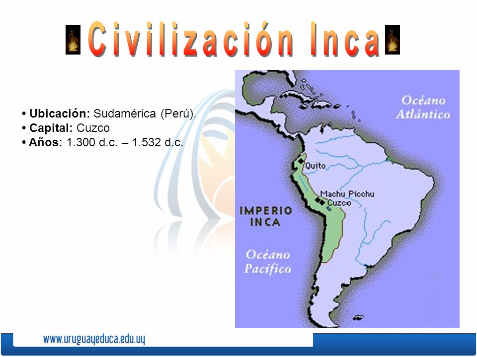 Civilización Inca • Ubicación: Sudamérica (Perú). • Capital: Cuzco • Años: 1.300 d.c. – 1.532 d.c.