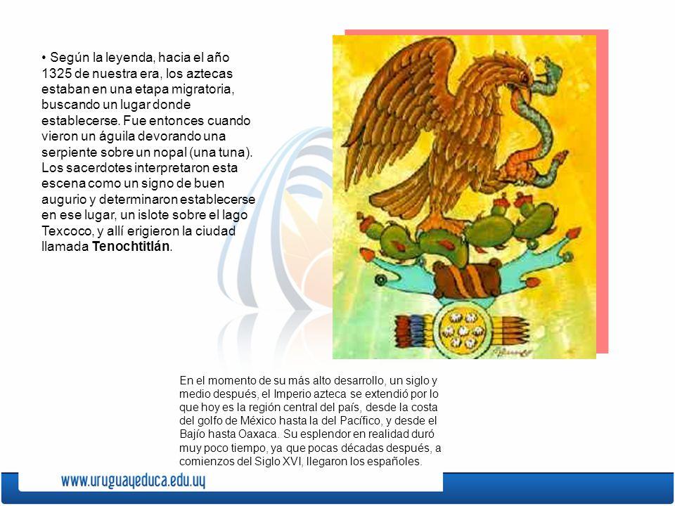 • Según la leyenda, hacia el año 1325 de nuestra era, los aztecas estaban en una etapa migratoria, buscando un lugar donde establecerse. Fue entonces cuando vieron un águila devorando una serpiente sobre un nopal (una tuna). Los sacerdotes interpretaron esta escena como un signo de buen augurio y determinaron establecerse en ese lugar, un islote sobre el lago Texcoco, y allí erigieron la ciudad llamada Tenochtitlán.