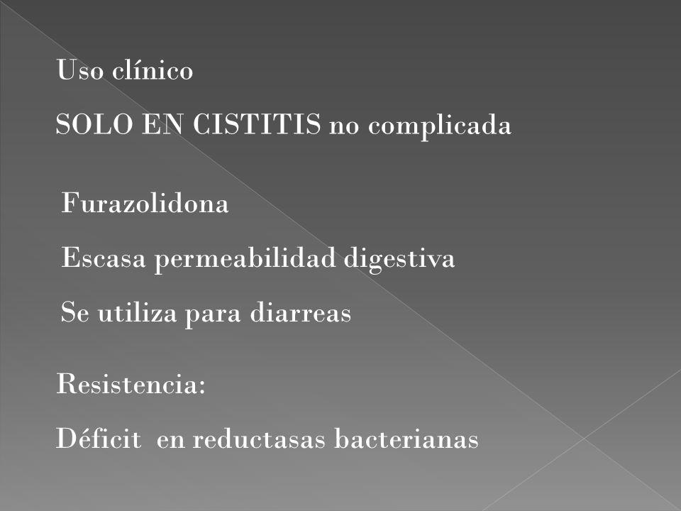 Uso clínico SOLO EN CISTITIS no complicada. Furazolidona. Escasa permeabilidad digestiva. Se utiliza para diarreas.
