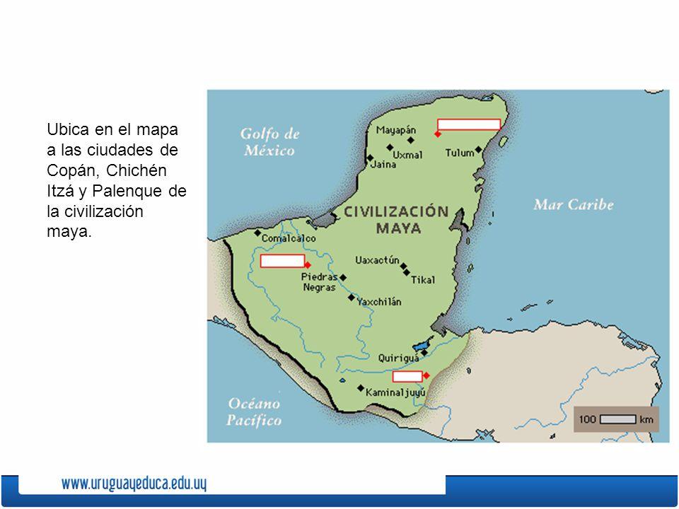 Ubica en el mapa a las ciudades de Copán, Chichén Itzá y Palenque de la civilización maya.