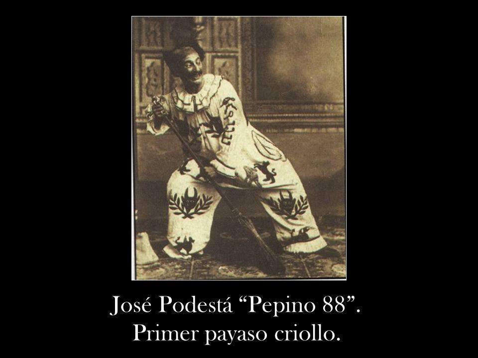José Podestá Pepino 88 . Primer payaso criollo.