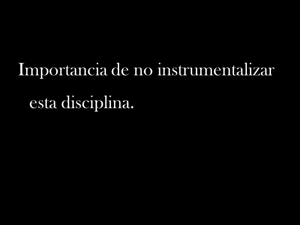 Importancia de no instrumentalizar esta disciplina.