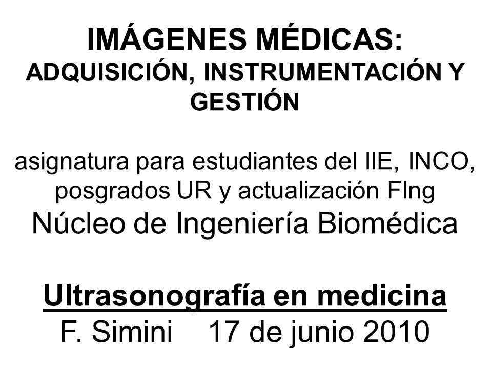 IMÁGENES MÉDICAS: ADQUISICIÓN, INSTRUMENTACIÓN Y GESTIÓN asignatura para estudiantes del IIE, INCO, posgrados UR y actualización FIng Núcleo de Ingeniería Biomédica Ultrasonografía en medicina F.