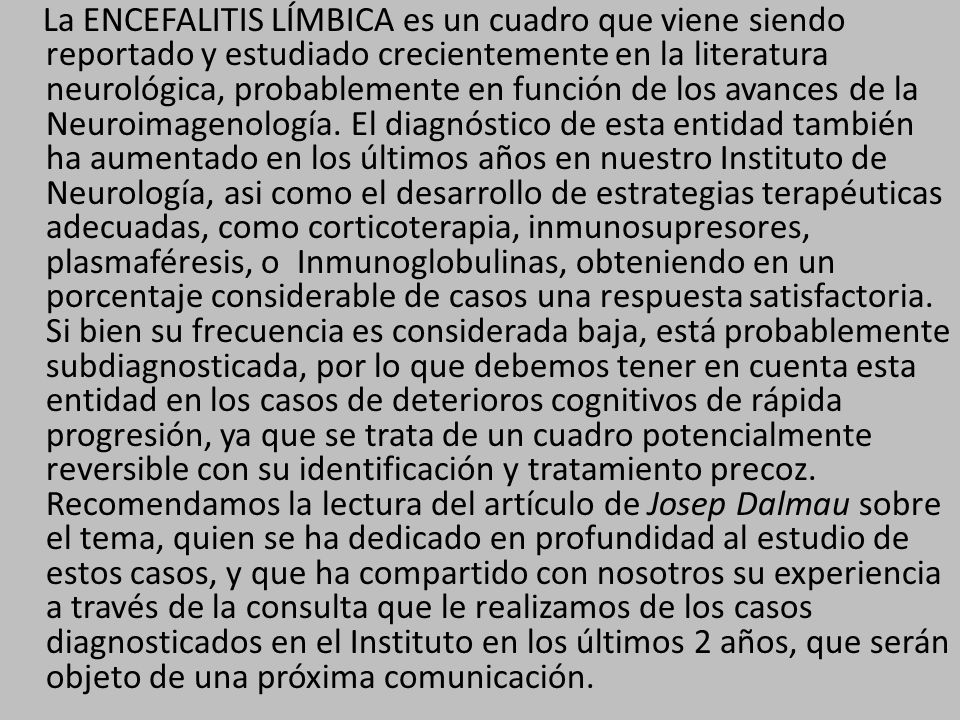 La ENCEFALITIS LÍMBICA es un cuadro que viene siendo reportado y estudiado crecientemente en la literatura neurológica, probablemente en función de los avances de la Neuroimagenología.