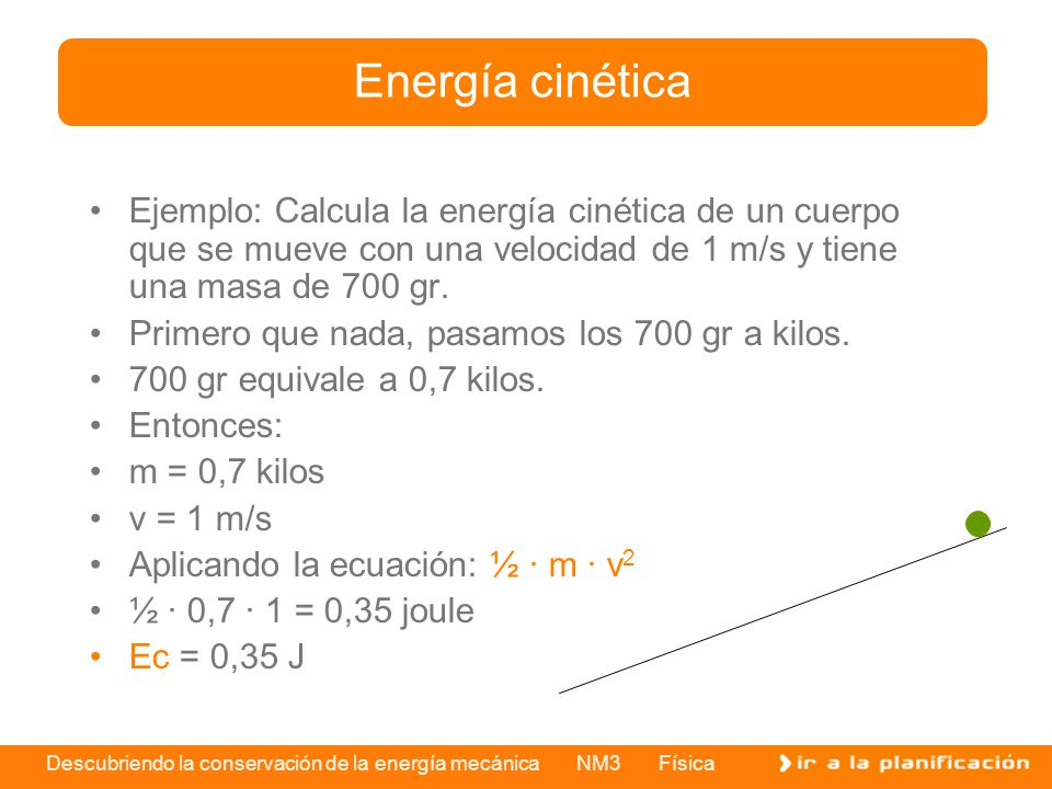 Energía cinética Ejemplo: Calcula la energía cinética de un cuerpo que se mueve con una velocidad de 1 m/s y tiene una masa de 700 gr.