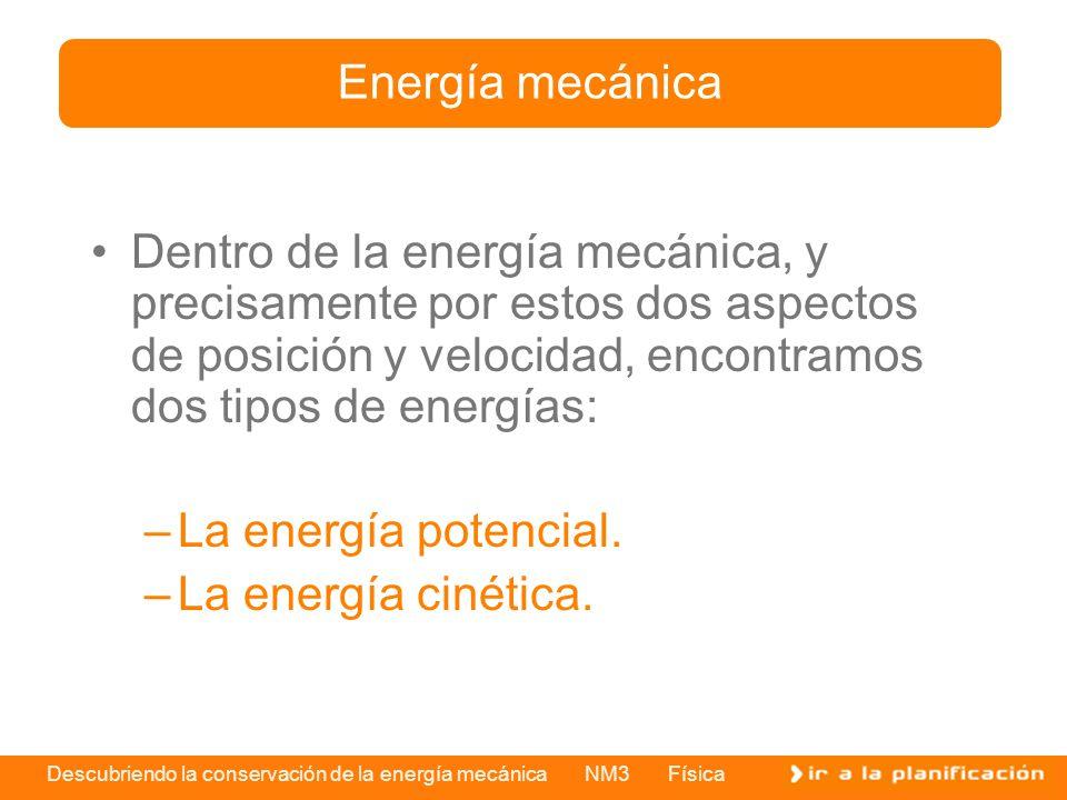 Energía mecánica Dentro de la energía mecánica, y precisamente por estos dos aspectos de posición y velocidad, encontramos dos tipos de energías: