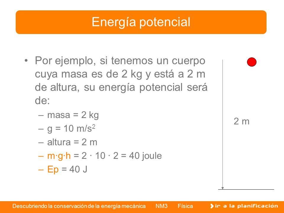 Energía potencial Por ejemplo, si tenemos un cuerpo cuya masa es de 2 kg y está a 2 m de altura, su energía potencial será de: