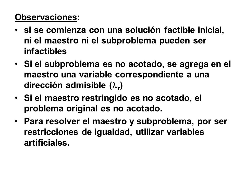 Observaciones: si se comienza con una solución factible inicial, ni el maestro ni el subproblema pueden ser infactibles.