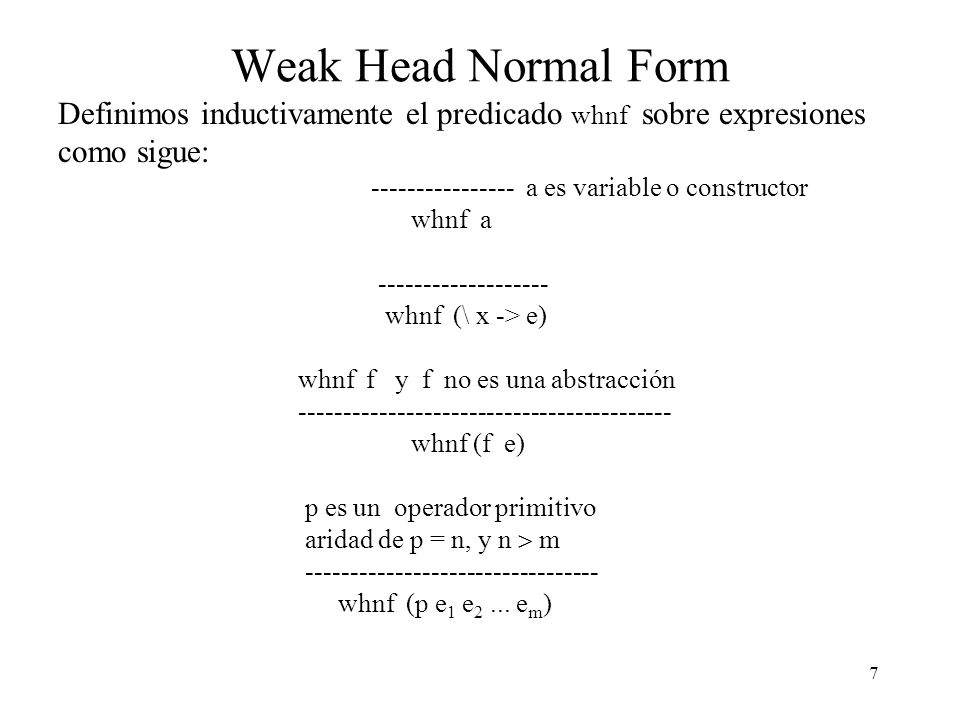 Weak Head Normal Form Definimos inductivamente el predicado whnf sobre expresiones como sigue: ---------------- a es variable o constructor.