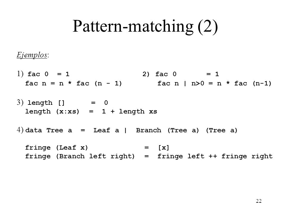 Pattern-matching (2) Ejemplos: 1) fac 0 = 1 2) fac 0 = 1