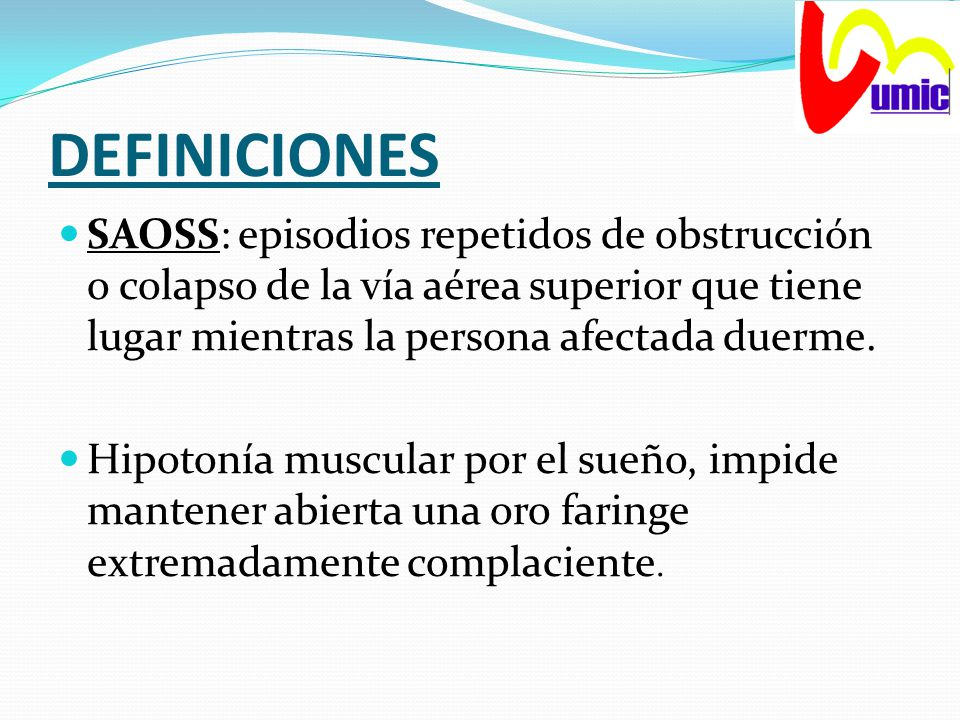 DEFINICIONES SAOSS: episodios repetidos de obstrucción o colapso de la vía aérea superior que tiene lugar mientras la persona afectada duerme.