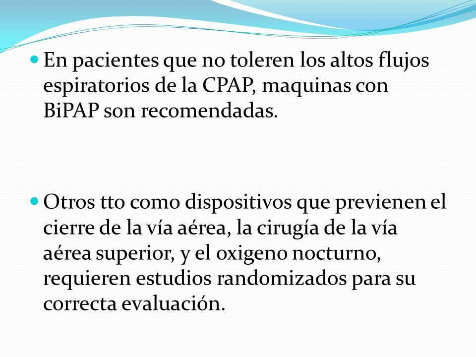 En pacientes que no toleren los altos flujos espiratorios de la CPAP, maquinas con BiPAP son recomendadas.