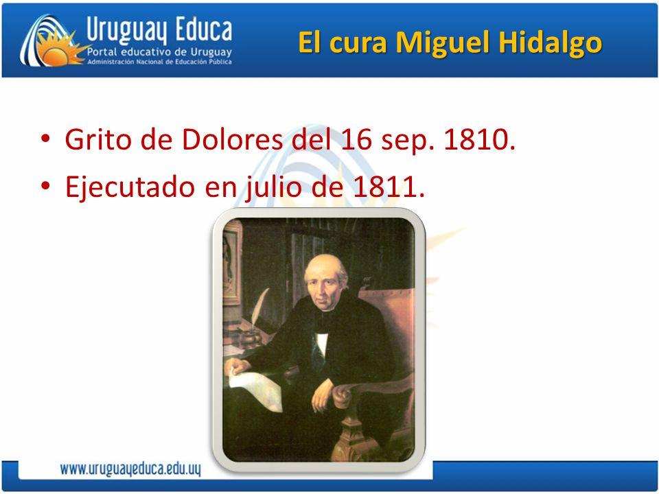 El cura Miguel Hidalgo Grito de Dolores del 16 sep. 1810. Ejecutado en julio de 1811.
