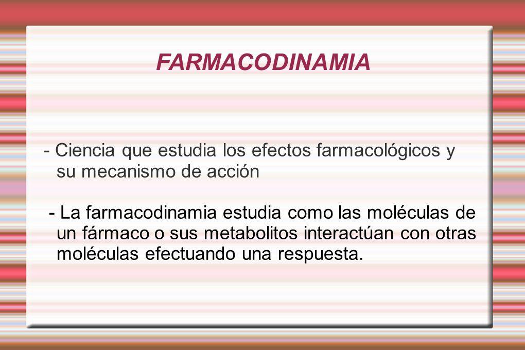 FARMACODINAMIA - Ciencia que estudia los efectos farmacológicos y su mecanismo de acción.