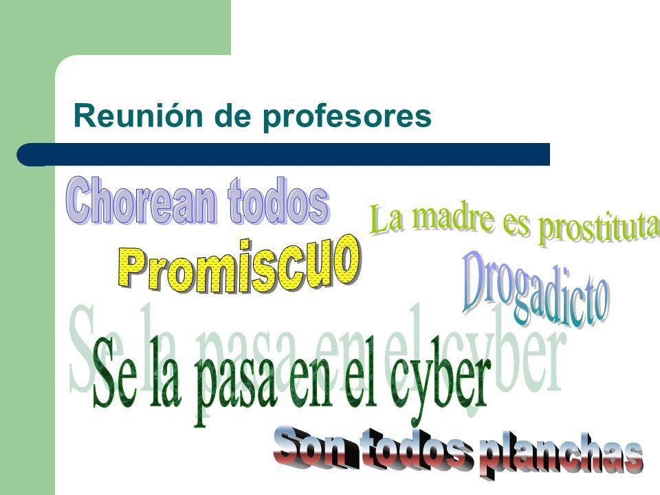 Reunión de profesores Chorean todos. La madre es prostituta. Promiscuo. Drogadicto. Se la pasa en el cyber.